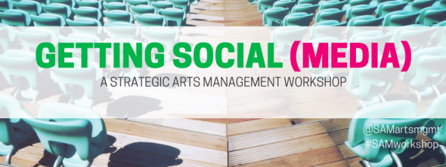 Getting Social (Media) A Strategic Arts Management Workshop